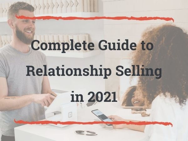 The Complete Guide To Relationship Selling (in 2021)