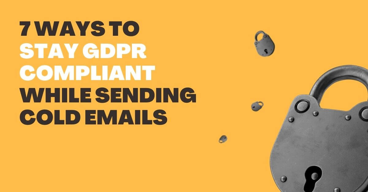 Top 7 Ways To Stay GDPR Compliant While Sending Cold Emails