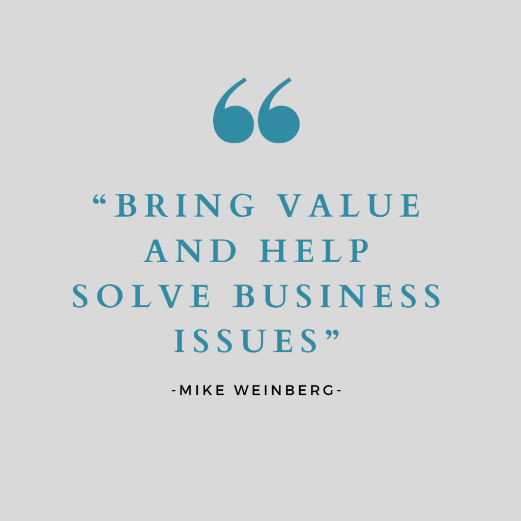 """Quote by Mike Weinberg- """"Bring value and help solve business issues."""""""