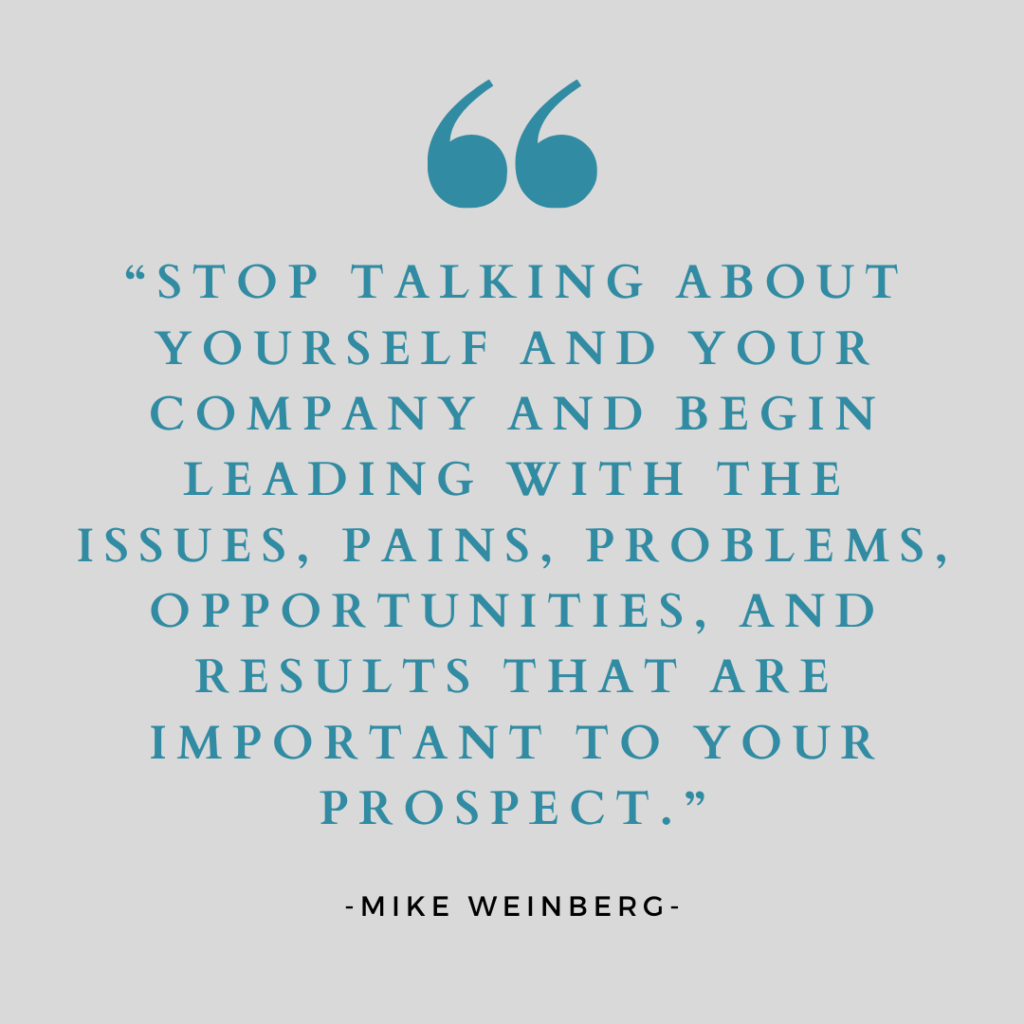 """Mike Weinberg-""""Stop talking about yourself and your company and begin leading with the issues, pains, problems, oppotunities, and results that are important to your prospect"""""""