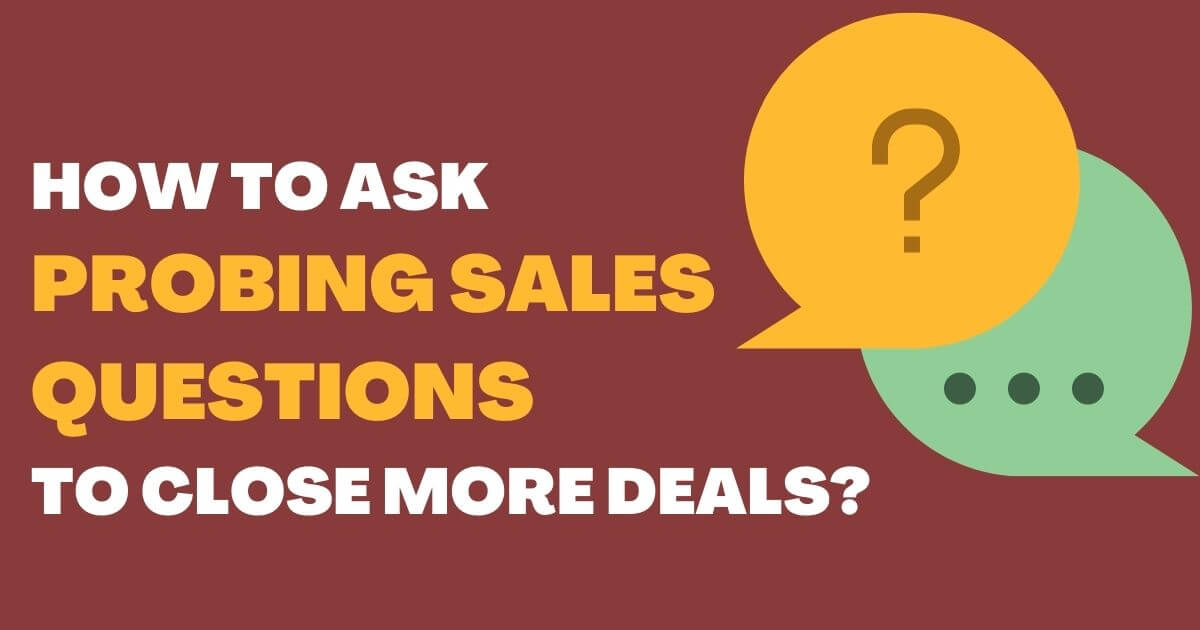 How to Ask Probing Sales Questions to Close More Deals?